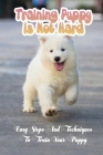 Training Puppy Is Not Hard: Easy Steps And Techniques To Train Your Puppy: Quick Commands For Dog Cover Image