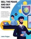 Sell the Peaks and Buy the Dips: Understand the Crypto World and Thrive in the Most Lucrative Business of the Century Cover Image