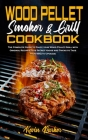 Wood Pellet Smoker and Grill Cookbook: The Complete Guide to Enjoy your Wood Pellet Grill with Original Recipes Plus Secret Hacks and Tricks to Take y Cover Image