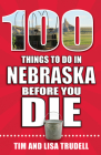 100 Things to Do in Nebraska Before You Die (100 Things to Do Before You Die) Cover Image
