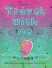 Travel with me: Stoner coloring book for adults, psychedelic images for relaxation and stress-relieving Cover Image
