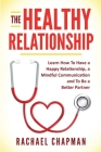 The Healthy Relationship: Learn How to Have a Happy Relationship, a Mindful Communication and To Be a Better Partner Cover Image