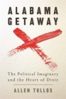 Alabama Getaway: The Political Imaginary and the Heart of Dixie (Politics and Culture in the Twentieth-Century South #15) Cover Image