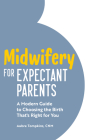 Midwifery for Expectant Parents: A Modern Guide to Choosing the Birth That's Right for You Cover Image