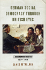 German Social Democracy Through British Eyes: A Documentary History, 1870-1914 Cover Image