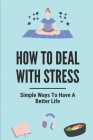 How To Deal With Stress: Simple Ways To Have A Better Life: Importance Of Stress Management Cover Image