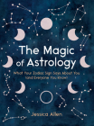 The Magic of Astrology: What Your Zodiac Sign Says About You (and Everyone You Know) Cover Image