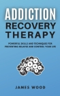 ADDICTION RECOVERY Therapy Powerful Skills and Techniques for Preventing Relapse and Control Your Life Cover Image
