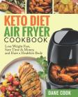 Keto Diet Air Fryer Cookbook: Lose Weight Fast, Save Time & Money, and Have a Healthier Body by Easy Quick Tasty Ketogenic Diet Air Fryer Recipes Cover Image