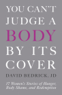 You Can't Judge a Body by Its Cover: 17 Women's Stories of Hunger, Body Shame, and Redemption Cover Image