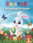 Easter Coloring Book For Adults.: An Adult Coloring Book Featuring with Fun, Easy and Relaxing Coloring Pages of Easter Bunnies, Easter Eggs, Easter F Cover Image