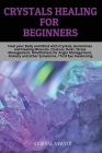 Crystals Healing for Beginners: Heal your Body and Mind with Crystals, Gemstones and Healing Minerals, Chakras, Reiki, Stress Management, Mindfulness Cover Image