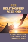 Our Relationship With God: A Quiet Conversation With Father Creator In Your Own Words: Access God'S Infinite Understanding Of Us Cover Image