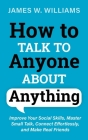 How to Talk to Anyone About Anything: Improve Your Social Skills, Master Small Talk, Connect Effortlessly, and Make Real Friends Cover Image