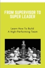From Supervisor To Super Leader: Learn How To Build A High-Performing Team: Leadership Key Skills Cover Image