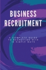 Business Recruitment: A Complete Guide To Recruiting With 10 Simple Ways: Recruiting 101 Cover Image