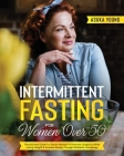 Intermittent Fasting For Women Over 50: The Ultimate Guide For Senior Women To Promote Longevity While Losing Weight & Increase Energy Through Metabol Cover Image