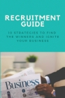 Recruitment Guide: 10 Strategies To Find The Winners And Ignite Your Business: Recruitment Process Cover Image
