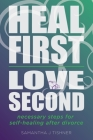 Heal First. Love Second.: Necessary Steps for Self-Healing After Divorce Cover Image