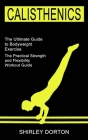 Calisthenics Training: The Practical Strength and Flexibility Workout Guide (The Ultimate Guide to Bodyweight Exercise) Cover Image