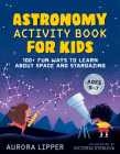 Astronomy Activity Book for Kids: 100+ Fun Ways to Learn About Space and Stargazing Cover Image