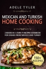 Mexican And Turkish Home Cooking: 2 Books In 1: Over 77 Recipes Cookbook For Dishes From Mexico And Turkey Cover Image