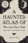 A Haunted Atlas of Western New York: A Spooky Guide to the Strange and Unusual Cover Image