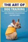 The Art Of Dog Training: Dog Training Philosophies And Methods: Dog Training Positive Reinforcement Vs Correction Cover Image