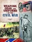 Weapons, Gear, and Uniforms of the Civil War Cover Image