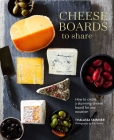Cheese Boards to Share: How to create a stunning cheese board for any occasion Cover Image