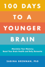 100 Days to a Younger Brain: Maximize Your Memory, Boost Your Brain Health, and Defy Dementia Cover Image