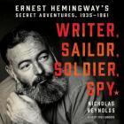 Writer, Sailor, Soldier, Spy: Ernest Hemingway's Secret Adventures, 1935-1961 Cover Image