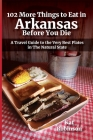 102 More Things to Eat in Arkansas Before You Die: A Travel Guide to the Very Best Plates in The Natural State Cover Image