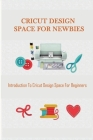 Cricut Design Space For Newbies: Introduction To Cricut Design Space For Beginners: Cricut Design Space Cover Image