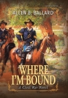 Where I'm Bound: A Civil War Novel (Hardcover w/ Dustjacket) Cover Image