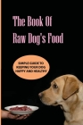 The Book Of Raw Dog'S Food- Simple Guide To Keeping Your Dog Happy And Healthy: Guide To Homemade Meals Cover Image