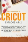 Cricut Explore Air 2: The Ultimate Complete Practical DIY Guide To Master Your Cricut EXPLORE AIR 2 Machine Using Design Space and Learn All Cover Image