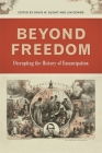 Beyond Freedom: Disrupting the History of Emancipation (Uncivil Wars) Cover Image