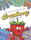 Fun Cute And Stress Relieving Strawberry Coloring Book: Find Relaxation And Mindfulness with Stress Relieving Color Pages Made of Beautiful Black and Cover Image