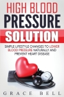 High Blood Pressure Solution: Simple Lifestyle Changes to Lower Blood Pressure Naturally and Prevent Heart Disease Cover Image