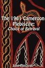 The 1961 Cameroon Plebiscite: Choice or Betrayal Cover Image