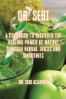 Dr. Sebi: A Cookbook to Discover the Healing Power of Nature through Herbal Juices and Smoothies Cover Image