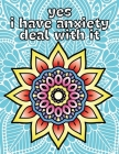yes i have anxiety deal with it: Simple Mandala coloring book Cover Image