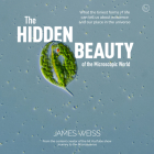 The Hidden Beauty of the Microscopic World: What the tiniest forms of life can tells us about existence and our place in the universe Cover Image