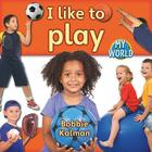 I Like to Play (Bobbie Kalman's Leveled Readers: My World: B (Library)) Cover Image