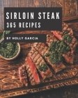 365 Sirloin Steak Recipes: A Sirloin Steak Cookbook from the Heart! Cover Image