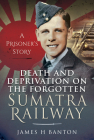 Death and Deprivation on the Forgotten Sumatra Railway: A Prisoner's Story Cover Image
