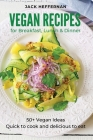 Vegan Recipes: 50+ Vegan Ideas For Breakfast, Lunch and Dinner. Quick to cook and delicious to eat Cover Image