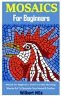 Mosaics for Beginners: Mosaic For Beginners: How To Create Stunning Mosaic Art To Cover Image
