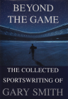 Beyond the Game: The Collected Sportswriting of Gary Smith Cover Image